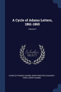 A Cycle of Adams Letters, 1861-1865; Volume 2, Charles Francis Adams, Worthington Chauncey Ford, Henry Adams обложка-превью