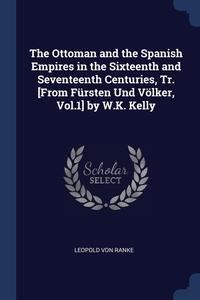 The Ottoman and the Spanish Empires in the Sixteenth and Seventeenth Centuries, Tr. [From Fürsten Und Völker, Vol.1] by W.K. Kelly, Leopold von Ranke обложка-превью