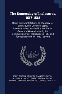 The Domesday of Inclosures, 1517-1518: Being the Extant Returns to Chancery for Berks, Bucks, Cheshire, Essex, Leicestershire, Lincolnshire, Northants, Oxon, and Warwickshire by the Commissioners of Inclosures in 1517 and for Bedfordshire in 1518; Togethe, Great Britain. Court of Chancery, Royal Historical Society (Great Britain), Great Britain. Commission обложка-превью