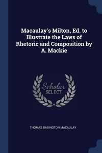 Книга под заказ: «Macaulay's Milton, Ed. to Illustrate the Laws of Rhetoric and Composition by A. Mackie»