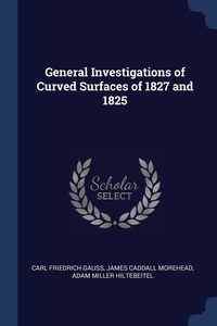General Investigations of Curved Surfaces of 1827 and 1825, Carl Friedrich Gauss, James Caddall Morehead, Adam Miller Hiltebeitel обложка-превью