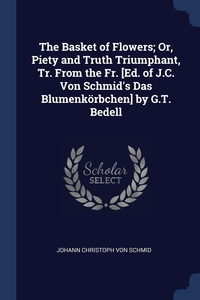Книга под заказ: «The Basket of Flowers; Or, Piety and Truth Triumphant, Tr. From the Fr. [Ed. of J.C. Von Schmid's Das Blumenkörbchen] by G.T. Bedell»