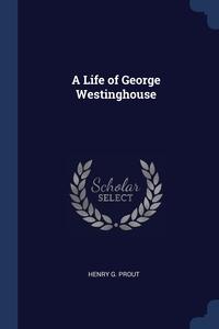 Книга под заказ: «A Life of George Westinghouse»