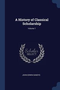 Книга под заказ: «A History of Classical Scholarship; Volume 1»