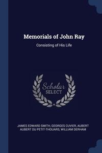Memorials of John Ray: Consisting of His Life, James Edward Smith, Georges Cuvier, Aubert Aubert Du Petit-Thouars обложка-превью