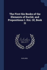 Книга под заказ: «The First Six Books of the Elements of Euclid, and Propositions I.-Xxi. Of, Book 11»