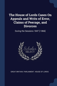 The House of Lords Cases On Appeals and Writs of Error, Claims of Peerage, and Divorces: During the Sessions 1847 [-1866], Great Britain. Parliament. House of Lord обложка-превью