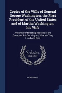 Книга под заказ: «Copies of the Wills of General George Washington, the First President of the United States and of Martha Washington, his Wife»
