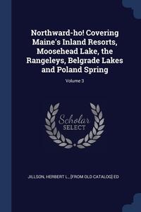 Книга под заказ: «Northward-ho! Covering Maine's Inland Resorts, Moosehead Lake, the Rangeleys, Belgrade Lakes and Poland Spring; Volume 3»