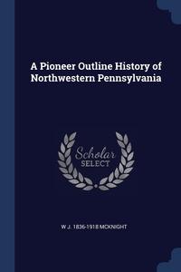 Книга под заказ: «A Pioneer Outline History of Northwestern Pennsylvania»