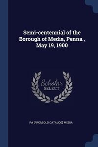 Книга под заказ: «Semi-centennial of the Borough of Media, Penna., May 19, 1900»