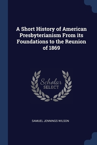 Книга под заказ: «A Short History of American Presbyterianism From its Foundations to the Reunion of 1869»