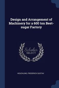 Книга под заказ: «Design and Arrangement of Machinery for a 600 ton Beet-sugar Factory»