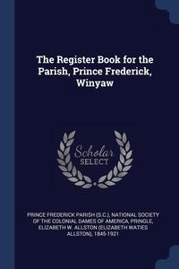The Register Book for the Parish, Prince Frederick, Winyaw, Prince Frederick Parish, National Society of the Colonial Dames O, Elizabeth W. Allston 184 Pringle обложка-превью