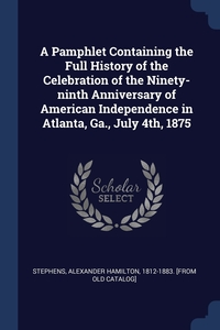 Книга под заказ: «A Pamphlet Containing the Full History of the Celebration of the Ninety-ninth Anniversary of American Independence in Atlanta, Ga., July 4th, 1875»