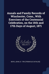 Книга под заказ: «Annals and Family Records of Winchester, Conn., With Exercises of the Centennial Celebration, on the 16th and 17th Days of August, 1871»