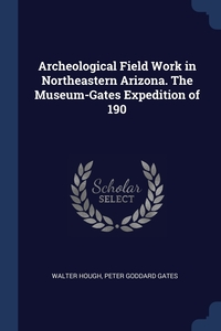 Archeological Field Work in Northeastern Arizona. The Museum-Gates Expedition of 190, Walter Hough, Peter Goddard Gates обложка-превью