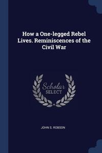Книга под заказ: «How a One-legged Rebel Lives. Reminiscences of the Civil War»