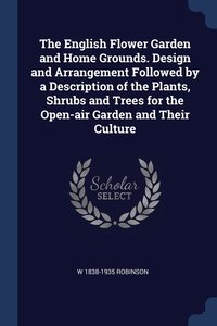 Книга под заказ: «The English Flower Garden and Home Grounds. Design and Arrangement Followed by a Description of the Plants, Shrubs and Trees for the Open-air Garden and Their Culture»