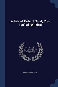 Книга под заказ: «A Life of Robert Cecil, First Earl of Salisbur»