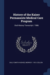 History of the Kaiser Permanente Medical Care Program: Oral History Transcript / 1986, Sally Smith Hughes, Morris F. 1913- Collen обложка-превью