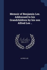 Memoir of Benjamin Lee. Addressed to his Grandchildren by his son Alfred Lee .., Alfred Lee обложка-превью