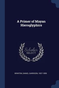 Книга под заказ: «A Primer of Mayan Hieroglyphics»