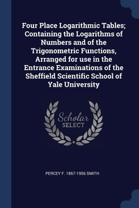 Книга под заказ: «Four Place Logarithmic Tables; Containing the Logarithms of Numbers and of the Trigonometric Functions, Arranged for use in the Entrance Examinations of the Sheffield Scientific School of Yale University»