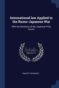 International law Applied to the Russo-Japanese War: With the Decisions of the Japanese Prize Courts, Sakuye Takahashi обложка-превью