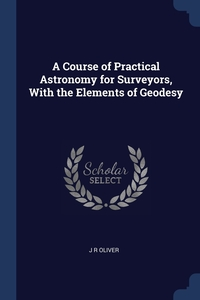 A Course of Practical Astronomy for Surveyors, With the Elements of Geodesy, J R Oliver обложка-превью