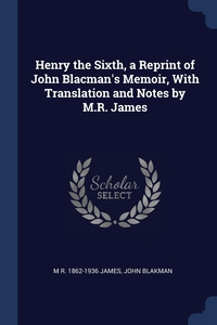 Книга под заказ: «Henry the Sixth, a Reprint of John Blacman's Memoir, With Translation and Notes by M.R. James»
