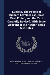 Lucasta. The Poems of Richard Lovelace esq., now First Edited, and the Text Carefully Revised. With Some Account of the Author, and a few Notes, William Carew Hazlitt, Richard Lovelace, Dudley Posthumus Lovelace обложка-превью