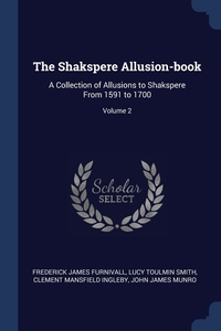 The Shakspere Allusion-book: A Collection of Allusions to Shakspere From 1591 to 1700; Volume 2, Frederick James Furnivall, Lucy Toulmin Smith, Clement Mansfield Ingleby обложка-превью