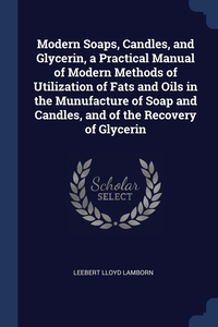 Modern Soaps, Candles, and Glycerin, a Practical Manual of Modern Methods of Utilization of Fats and Oils in the Munufacture of Soap and Candles, and of the Recovery of Glycerin, Leebert Lloyd Lamborn обложка-превью
