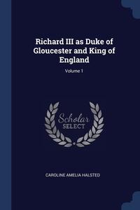 Книга под заказ: «Richard III as Duke of Gloucester and King of England; Volume 1»
