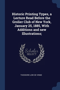 Книга под заказ: «Historic Printing Types, a Lecture Read Before the Grolier Club of New York, January 25, 1885, With Additions and new Illustrations;»