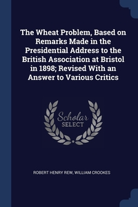 Книга под заказ: «The Wheat Problem, Based on Remarks Made in the Presidential Address to the British Association at Bristol in 1898; Revised With an Answer to Various Critics»