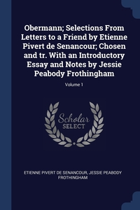 Книга под заказ: «Obermann; Selections From Letters to a Friend by Etienne Pivert de Senancour; Chosen and tr. With an Introductory Essay and Notes by Jessie Peabody Frothingham; Volume 1»