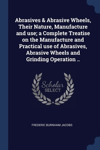 Книга под заказ: «Abrasives & Abrasive Wheels, Their Nature, Manufacture and use; a Complete Treatise on the Manufacture and Practical use of Abrasives, Abrasive Wheels and Grinding Operation ..»