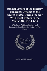 Книга под заказ: «Official Letters of the Military and Naval Officers of the United States, During the war With Great Britain in the Years 1812, 13, 14, & 15»