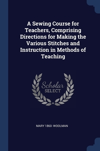 Книга под заказ: «A Sewing Course for Teachers, Comprising Directions for Making the Various Stitches and Instruction in Methods of Teaching»