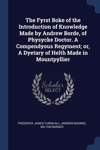 The Fyrst Boke of the Introduction of Knowledge Made by Andrew Borde, of Physycke Doctor. A Compendyous Regyment; or, A Dyetary of Helth Made in Mountpyllier, Frederick James Furnivall, Andrew Boorde, Milton Barnes обложка-превью