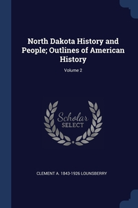 North Dakota History and People; Outlines of American History; Volume 2, Clement A. 1843-1926 Lounsberry обложка-превью