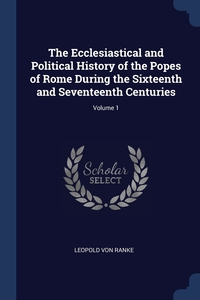 The Ecclesiastical and Political History of the Popes of Rome During the Sixteenth and Seventeenth Centuries; Volume 1, Leopold von Ranke обложка-превью