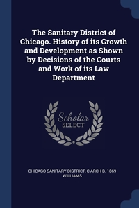 Книга под заказ: «The Sanitary District of Chicago. History of its Growth and Development as Shown by Decisions of the Courts and Work of its Law Department»