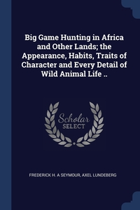 Книга под заказ: «Big Game Hunting in Africa and Other Lands; the Appearance, Habits, Traits of Character and Every Detail of Wild Animal Life ..»