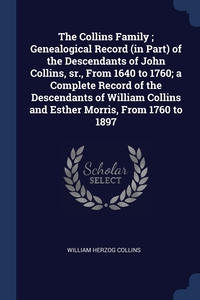 Книга под заказ: «The Collins Family ; Genealogical Record (in Part) of the Descendants of John Collins, sr., From 1640 to 1760; a Complete Record of the Descendants of William Collins and Esther Morris, From 1760 to 1897»
