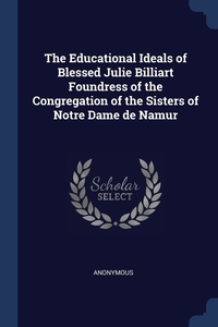 Книга под заказ: «The Educational Ideals of Blessed Julie Billiart Foundress of the Congregation of the Sisters of Notre Dame de Namur»