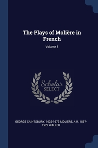 The Plays of Molière in French; Volume 5, George Saintsbury, 1622-1673 Moliere, A R. 1867-1922 Waller обложка-превью