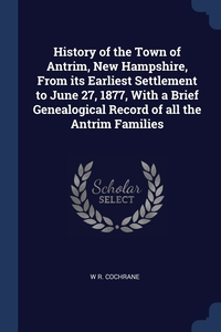 Книга под заказ: «History of the Town of Antrim, New Hampshire, From its Earliest Settlement to June 27, 1877, With a Brief Genealogical Record of all the Antrim Families»